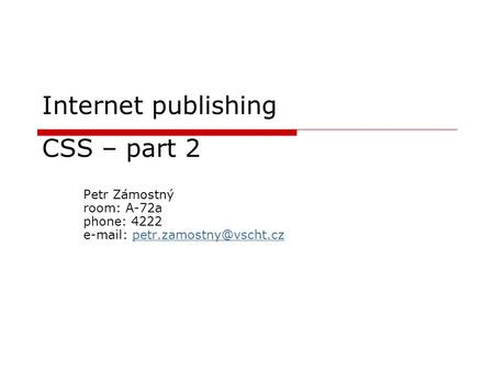 Internet publishing CSS – part 2 Petr Zámostný room: A-72a phone: 4222