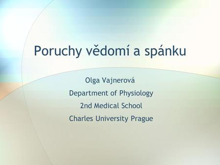 Poruchy vědomí a spánku Olga Vajnerová Department of Physiology 2nd Medical School Charles University Prague.