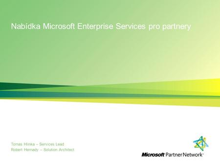Nabídka Microsoft Enterprise Services pro partnery Tomas Hlinka – Services Lead Robert Hernady – Solution Architect.