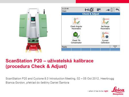 ScanStation P20 – uživatelská kalibrace (procedura Check & Adjust) ScanStation P20 and Cyclone 8.0 Introduction Meeting, 02 – 05 Oct 2012, Heerbrugg Bianca.