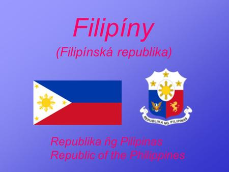 Filipíny (Filipínská republika) Republika ñg Pilipinas Republic of the Philippines.