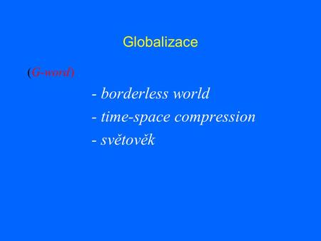 Globalizace (G-word) - borderless world - time-space compression - světověk.