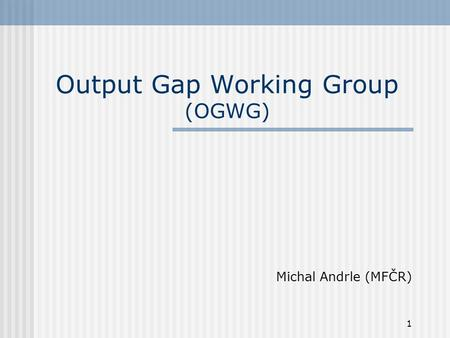 1 Output Gap Working Group (OGWG) Michal Andrle (MFČR)