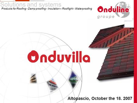 Altopascio, October the 18. 2007 Solutions and systems Products for Roofing - Damp proofing - Insulation – Rooflight - Waterproofing.
