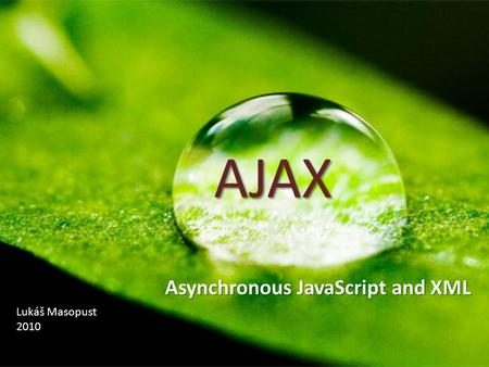 AJAX Asynchronous JavaScript and XML Lukáš Masopust 2010.