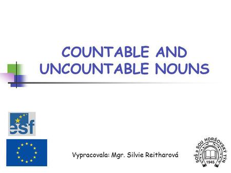 COUNTABLE AND UNCOUNTABLE NOUNS Vypracovala: Mgr. Silvie Reitharová.