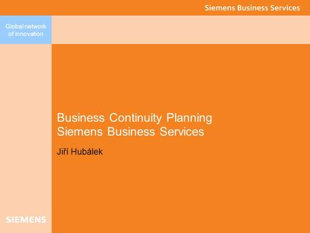 Global network of innovation Business Continuity Planning Siemens Business Services Jiří Hubálek.