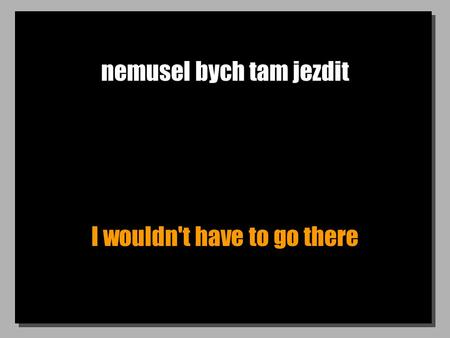 Nemusel bych tam jezdit I wouldn't have to go there.