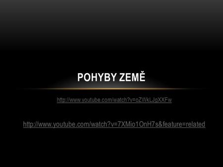 POHYBY ZEMĚ http://www.youtube.com/watch?v=7XMio1OnH7s&feature=related http://www.youtube.com/watch?v=oZWkLJgXXFw http://www.youtube.com/watch?v=7XMio1OnH7s&feature=related.