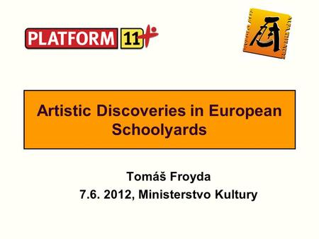 Artistic Discoveries in European Schoolyards Tomáš Froyda 7.6. 2012, Ministerstvo Kultury.