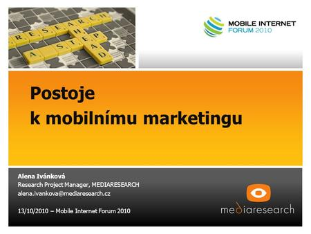 Postoje k mobilnímu marketingu Alena Ivánková Research Project Manager, MEDIARESEARCH 13/10/2010 – Mobile Internet Forum.