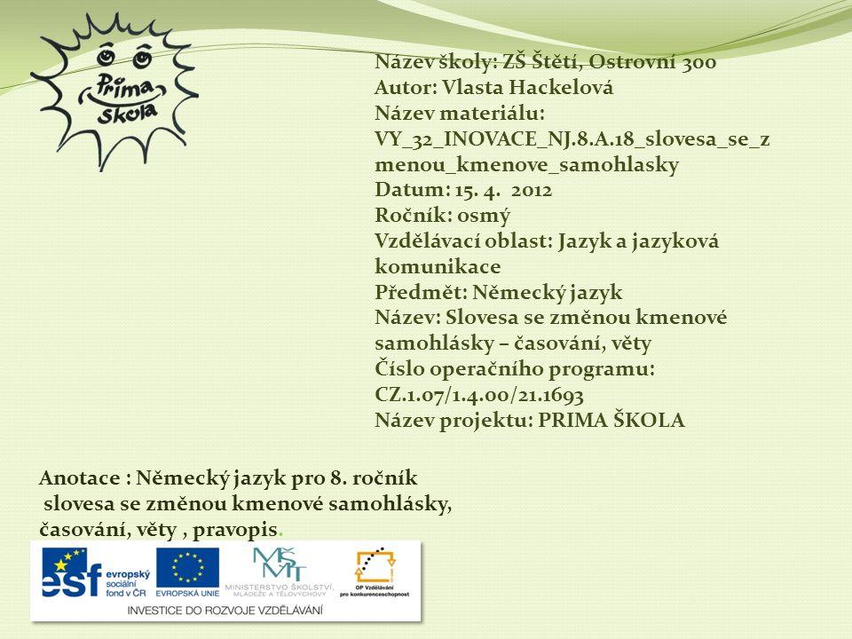Název školy: ZŠ Štětí, Ostrovní 300 Autor: Vlasta Hackelová Název materiálu: VY_32_INOVACE_NJ.8.A.18_slovesa_se_zmenou_kmenove_samohlasky