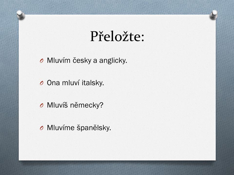 Přeložte: Mluvím česky a anglicky. Ona mluví italsky. Mluvíš německy