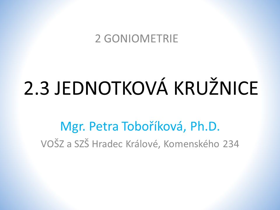 2.3 JEDNOTKOVÁ KRUŽNICE Mgr. Petra Toboříková, Ph.D. 2 GONIOMETRIE