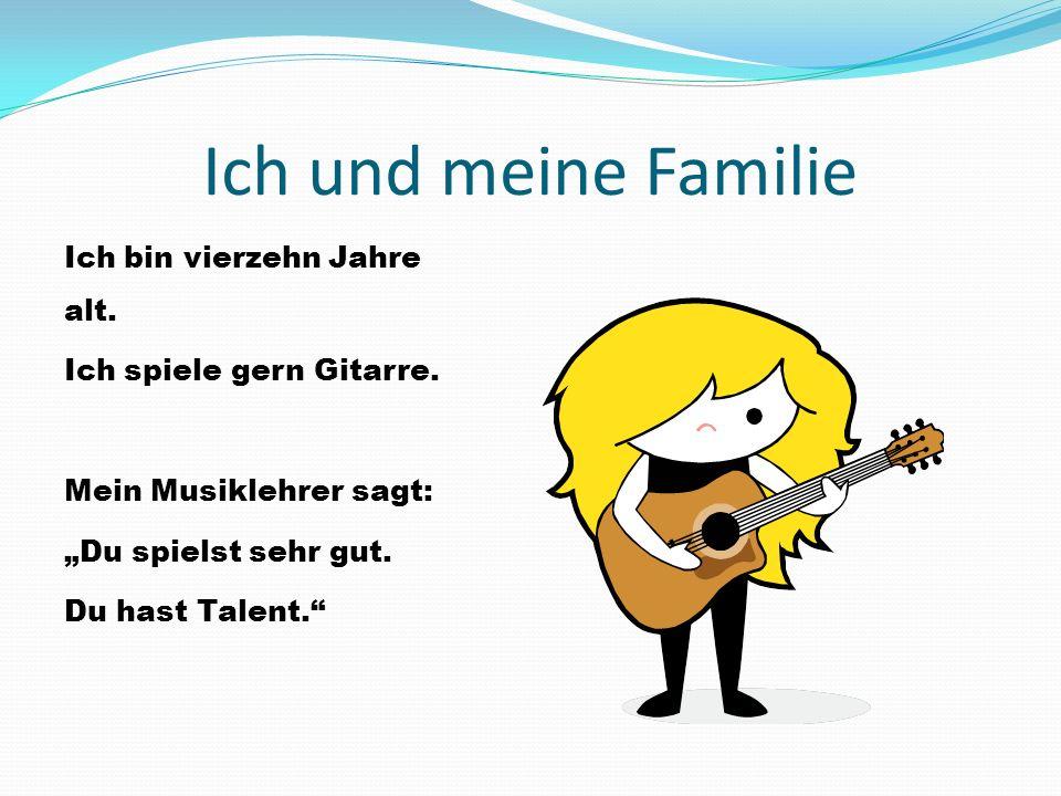 Ich und meine Familie Ich bin vierzehn Jahre alt. Ich spiele gern Gitarre.