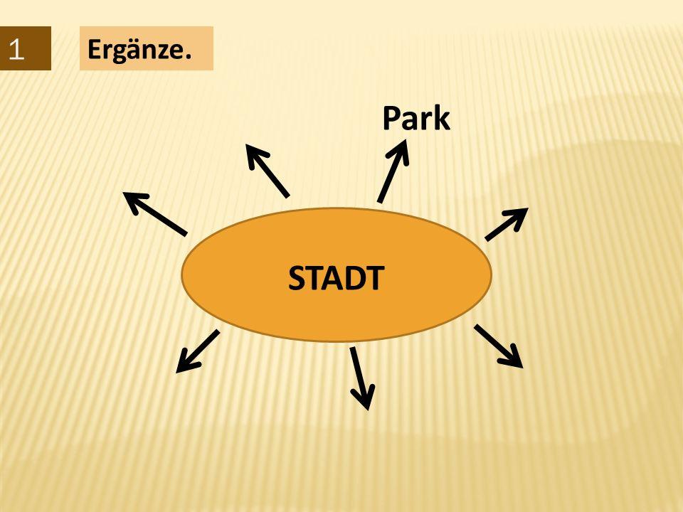 1 Ergänze. Park STADT
