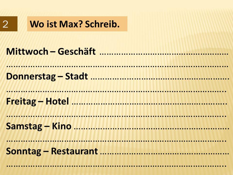 2 Wo ist Max Schreib. Mittwoch – Geschäft ……………………………………………… ………………………………………………………………………………… Donnerstag – Stadt ………………………………………………….