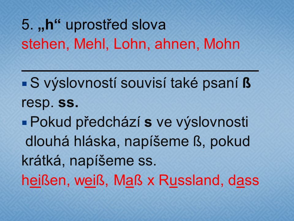 """5. """"h uprostřed slova stehen, Mehl, Lohn, ahnen, Mohn. S výslovností souvisí také psaní ß. resp. ss."""
