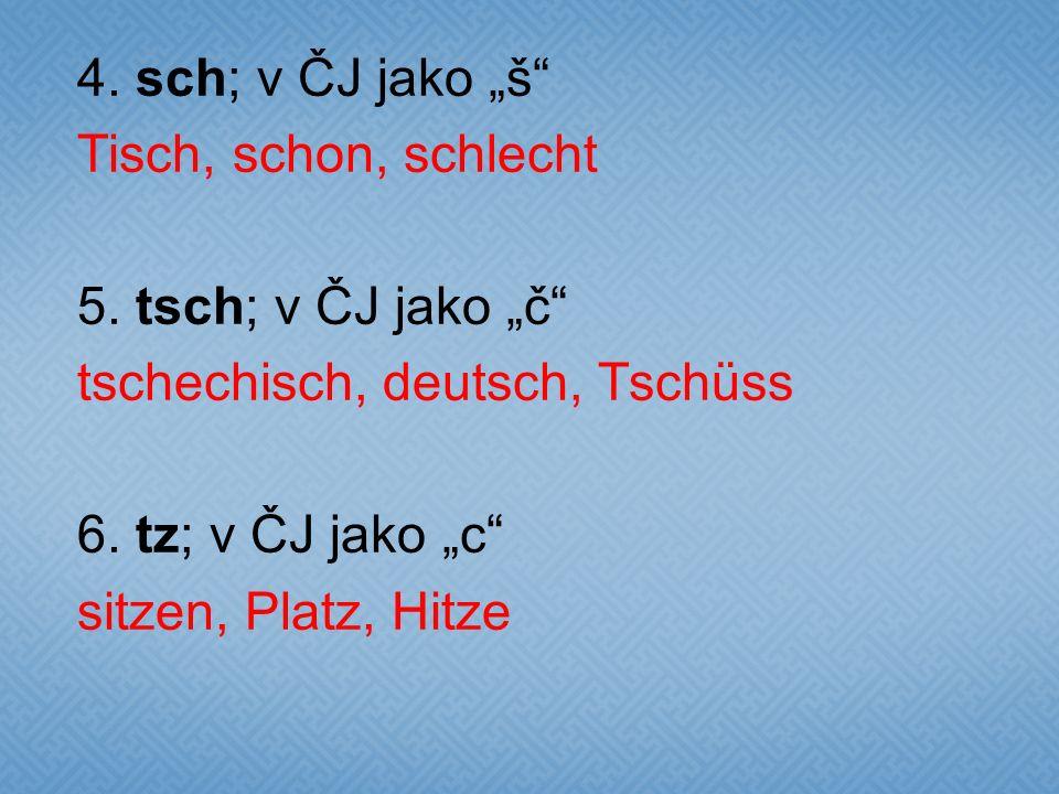 "4. sch; v ČJ jako ""š Tisch, schon, schlecht 5"