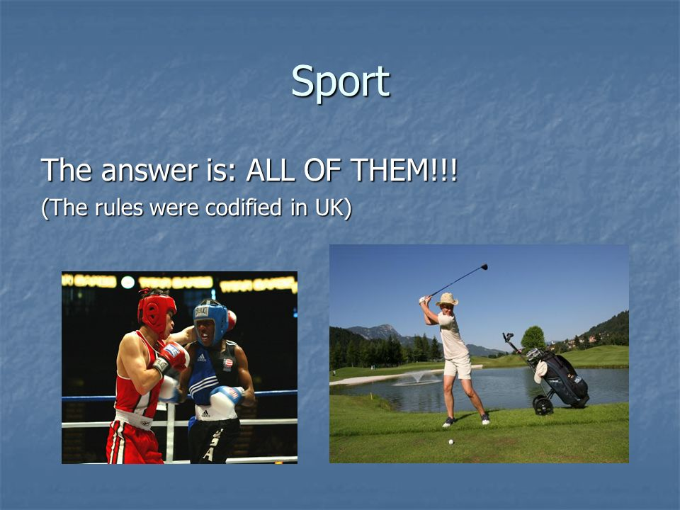 Sport The answer is: ALL OF THEM!!! (The rules were codified in UK)