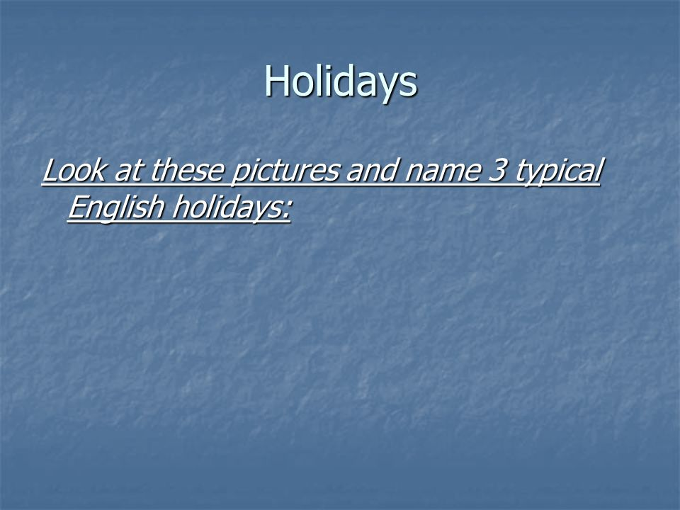 Holidays Look at these pictures and name 3 typical English holidays: