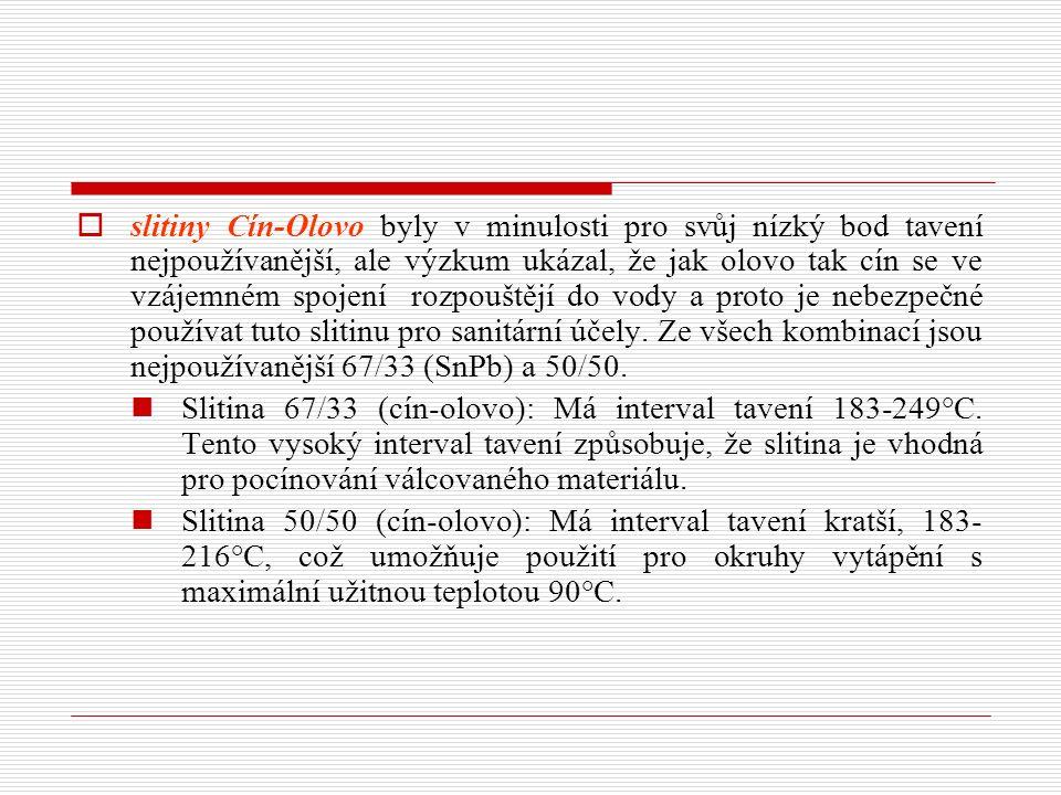 slitiny Cín-Olovo byly v minulosti pro svůj nízký bod tavení nejpoužívanější, ale výzkum ukázal, že jak olovo tak cín se ve vzájemném spojení rozpouštějí do vody a proto je nebezpečné používat tuto slitinu pro sanitární účely. Ze všech kombinací jsou nejpoužívanější 67/33 (SnPb) a 50/50.