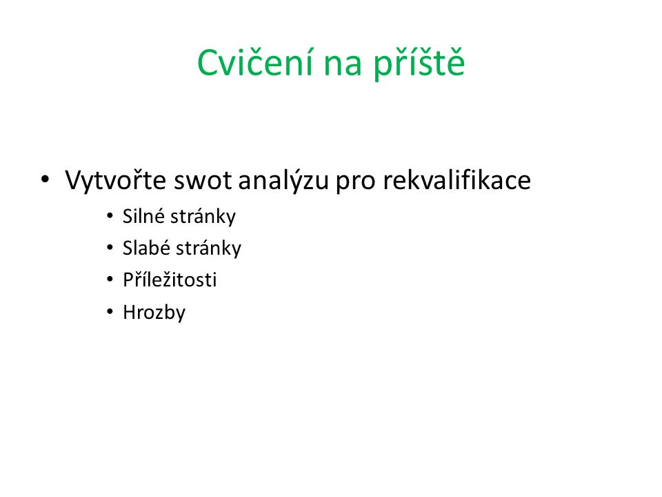 Cvičení na příště Vytvořte swot analýzu pro rekvalifikace