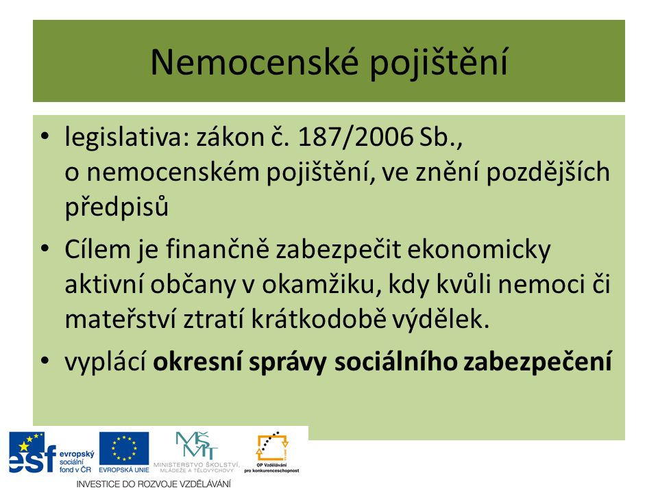 Nemocenské pojištění legislativa: zákon č. 187/2006 Sb., o nemocenském pojištění, ve znění pozdějších předpisů.