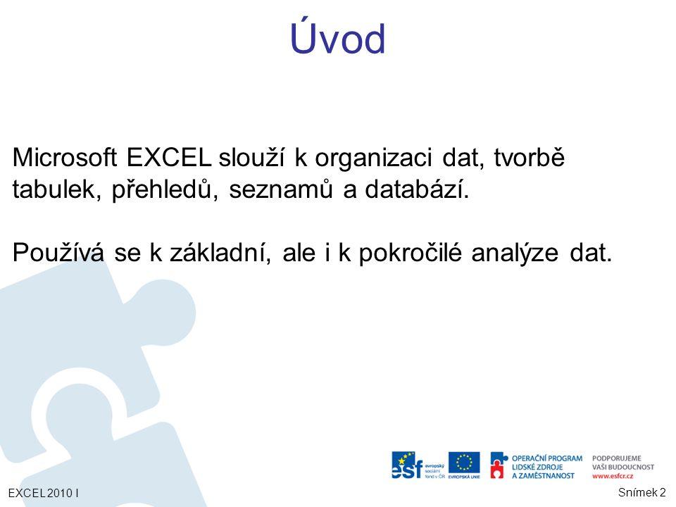 Úvod Microsoft EXCEL slouží k organizaci dat, tvorbě tabulek, přehledů, seznamů a databází. Používá se k základní, ale i k pokročilé analýze dat.