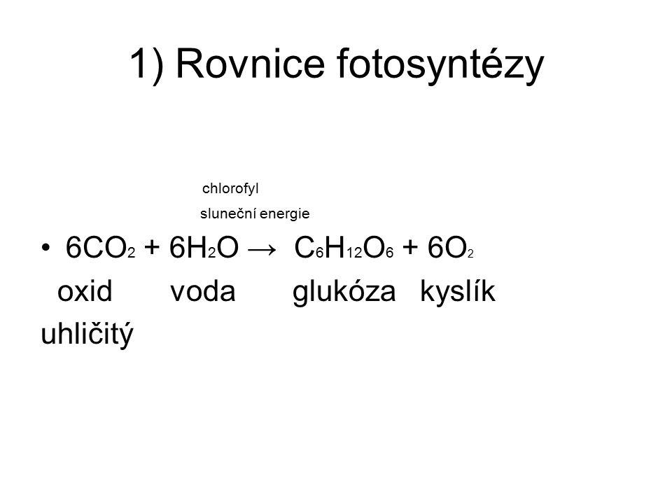 1) Rovnice fotosyntézy chlorofyl 6CO2 + 6H2O → C6H12O6 + 6O2