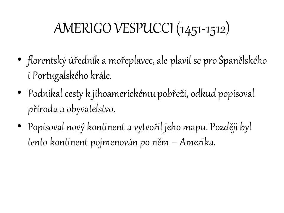 AMERIGO VESPUCCI (1451-1512) florentský úředník a mořeplavec, ale plavil se pro Španělského i Portugalského krále.