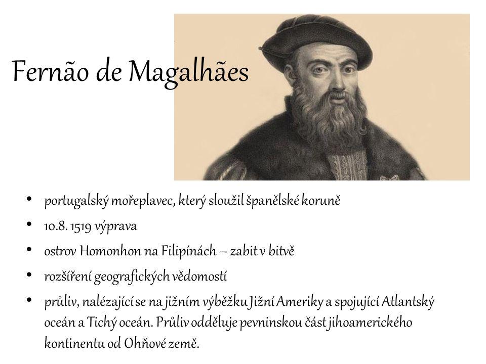 Fernão de Magalhães portugalský mořeplavec, který sloužil španělské koruně. 10.8. 1519 výprava. ostrov Homonhon na Filipínách – zabit v bitvě.