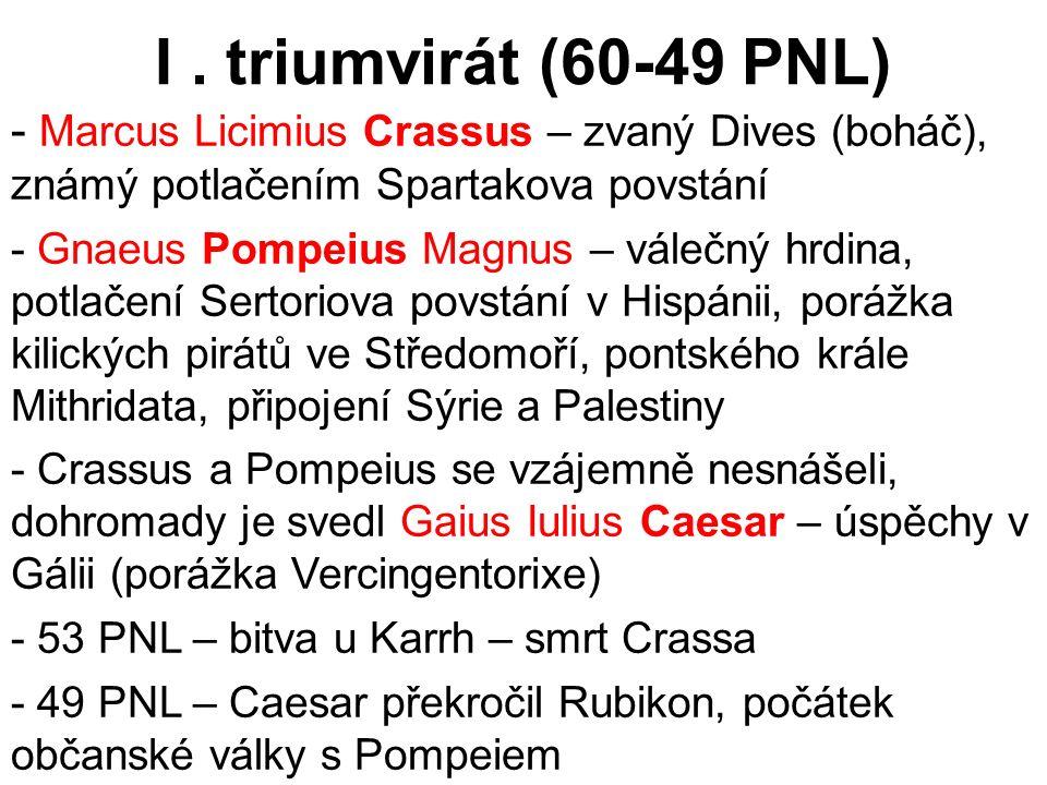 I . triumvirát (60-49 PNL) Marcus Licimius Crassus – zvaný Dives (boháč), známý potlačením Spartakova povstání.