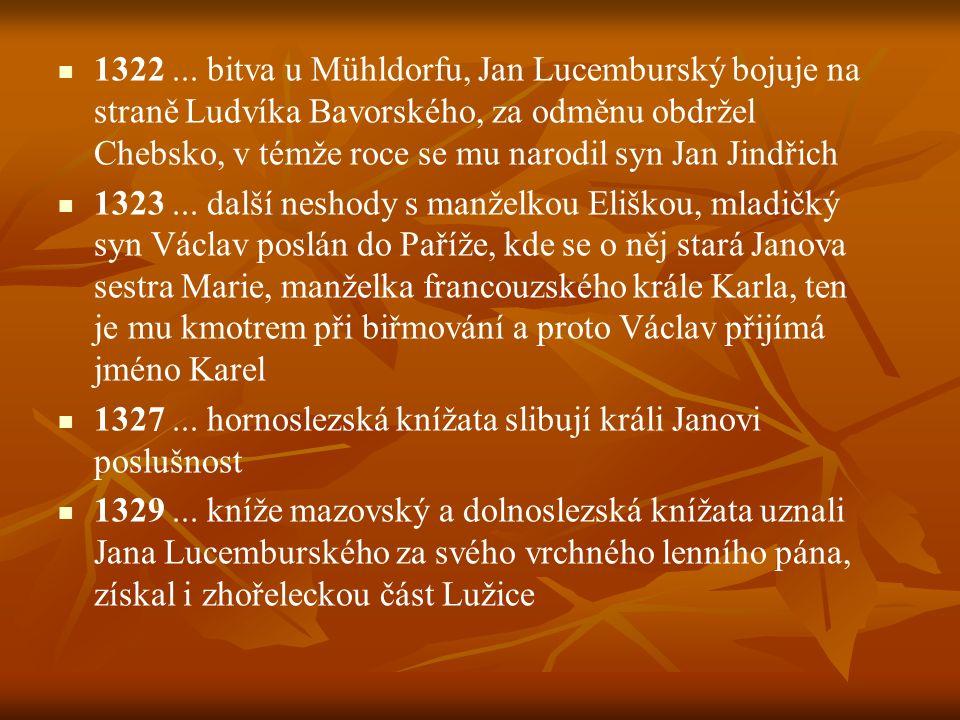 1322 ... bitva u Mühldorfu, Jan Lucemburský bojuje na straně Ludvíka Bavorského, za odměnu obdržel Chebsko, v témže roce se mu narodil syn Jan Jindřich