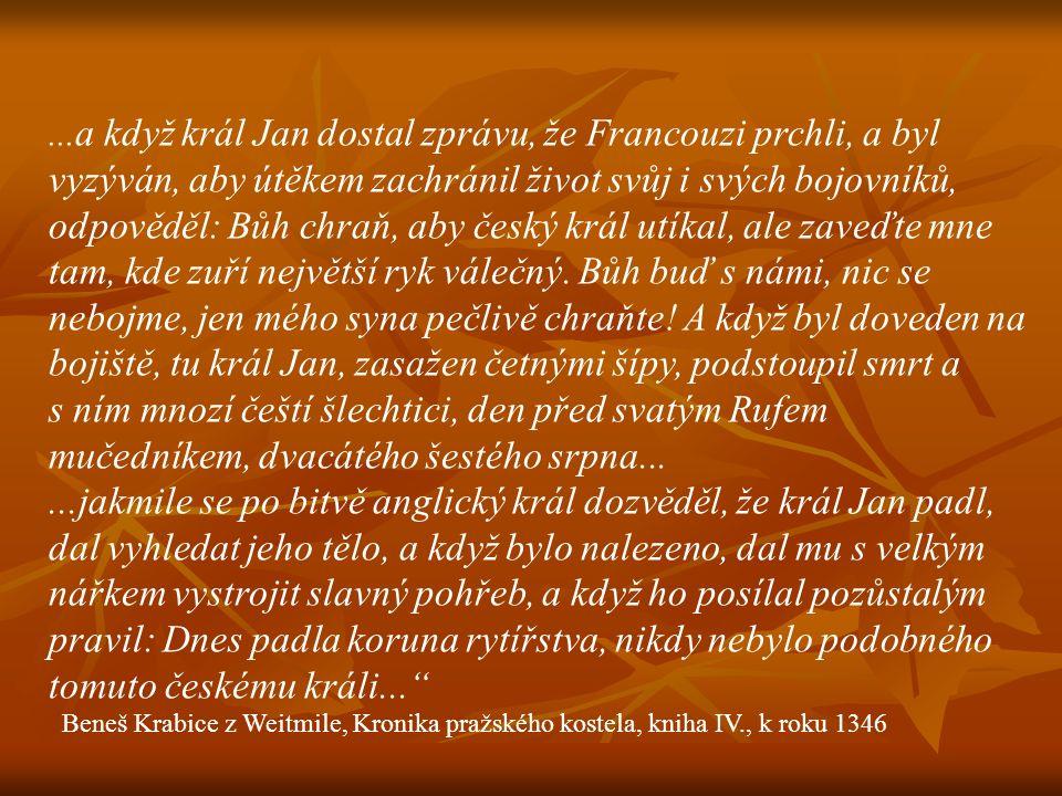 ...a když král Jan dostal zprávu, že Francouzi prchli, a byl vyzýván, aby útěkem zachránil život svůj i svých bojovníků, odpověděl: Bůh chraň, aby český král utíkal, ale zaveďte mne tam, kde zuří největší ryk válečný. Bůh buď s námi, nic se nebojme, jen mého syna pečlivě chraňte! A když byl doveden na bojiště, tu král Jan, zasažen četnými šípy, podstoupil smrt a s ním mnozí čeští šlechtici, den před svatým Rufem mučedníkem, dvacátého šestého srpna...
