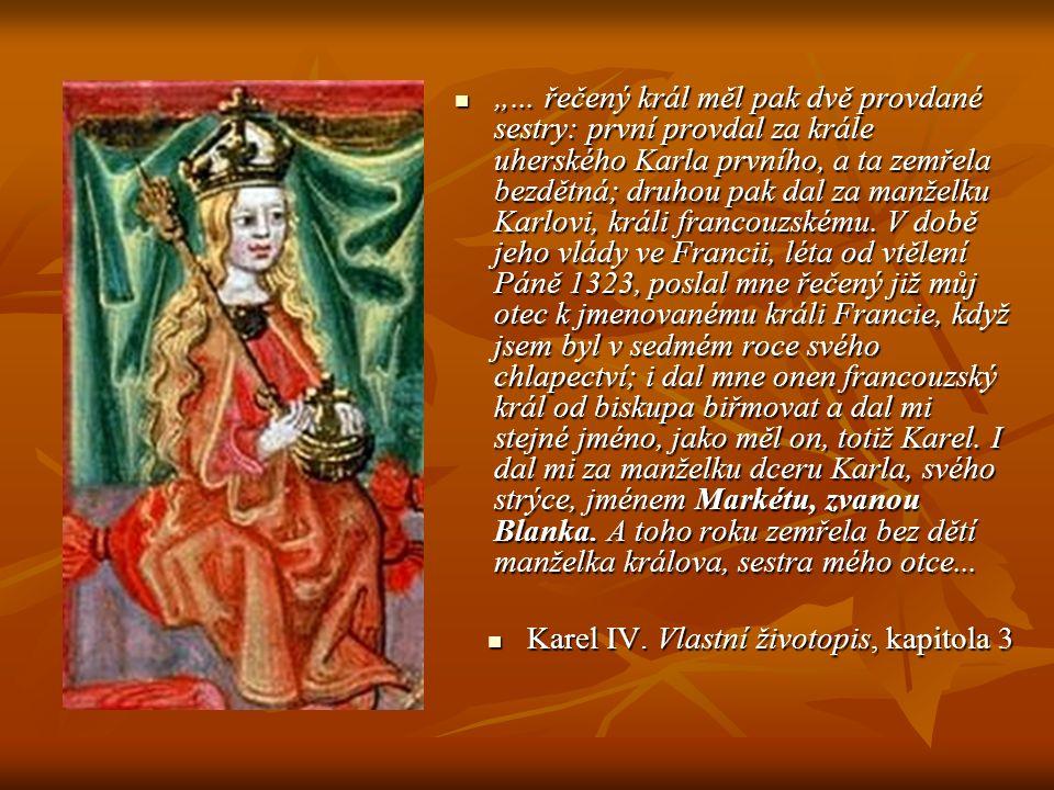 """""""... řečený král měl pak dvě provdané sestry: první provdal za krále uherského Karla prvního, a ta zemřela bezdětná; druhou pak dal za manželku Karlovi, králi francouzskému. V době jeho vlády ve Francii, léta od vtělení Páně 1323, poslal mne řečený již můj otec k jmenovanému králi Francie, když jsem byl v sedmém roce svého chlapectví; i dal mne onen francouzský král od biskupa biřmovat a dal mi stejné jméno, jako měl on, totiž Karel. I dal mi za manželku dceru Karla, svého strýce, jménem Markétu, zvanou Blanka. A toho roku zemřela bez dětí manželka králova, sestra mého otce..."""