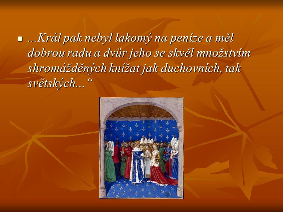 ...Král pak nebyl lakomý na peníze a měl dobrou radu a dvůr jeho se skvěl množstvím shromážděných knížat jak duchovních, tak světských...
