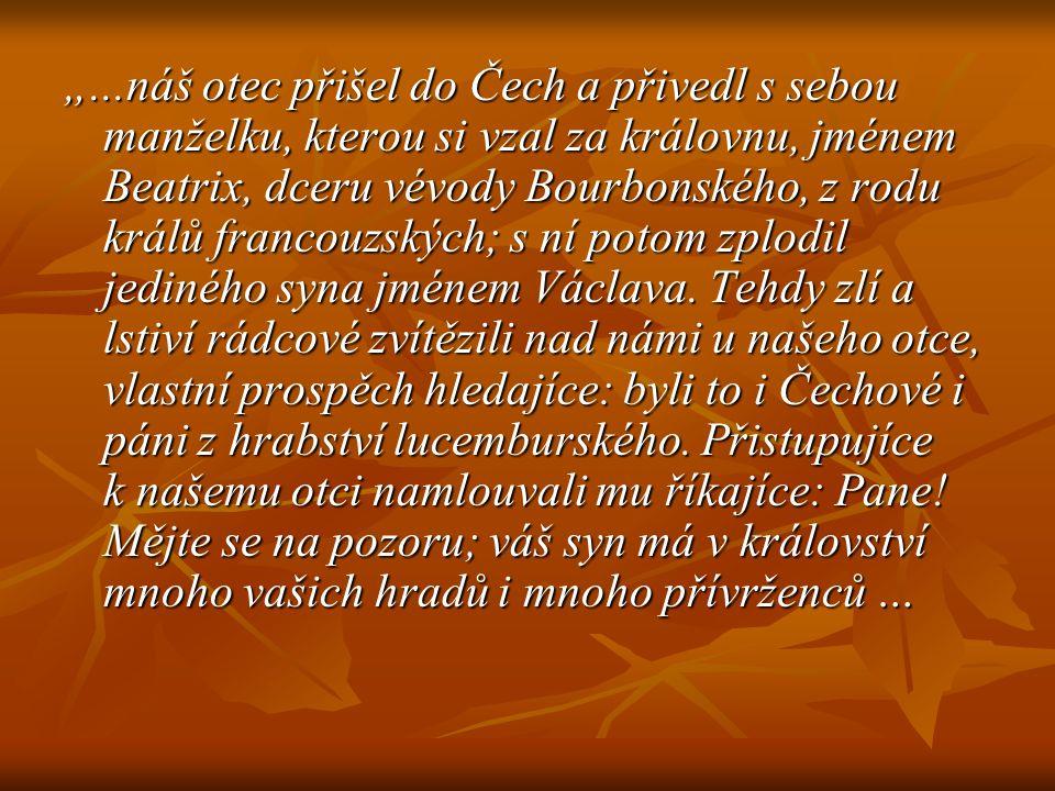 """""""...náš otec přišel do Čech a přivedl s sebou manželku, kterou si vzal za královnu, jménem Beatrix, dceru vévody Bourbonského, z rodu králů francouzských; s ní potom zplodil jediného syna jménem Václava."""