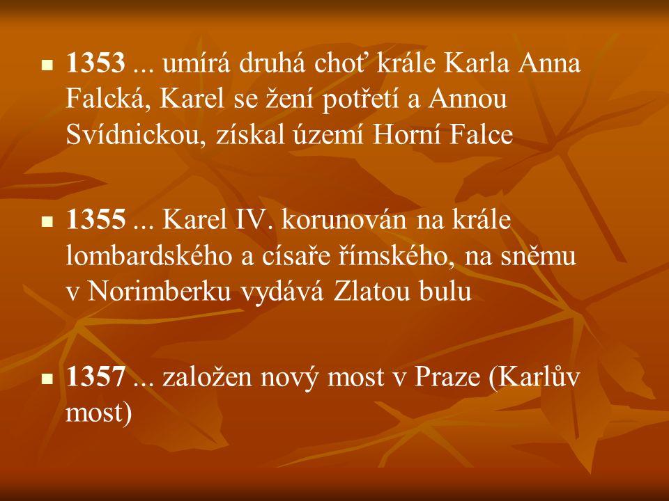 1353 ... umírá druhá choť krále Karla Anna Falcká, Karel se žení potřetí a Annou Svídnickou, získal území Horní Falce