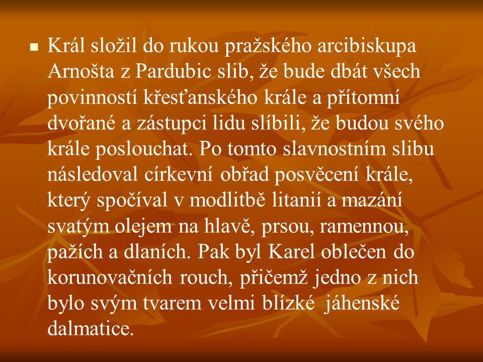 Král složil do rukou pražského arcibiskupa Arnošta z Pardubic slib, že bude dbát všech povinností křesťanského krále a přítomní dvořané a zástupci lidu slíbili, že budou svého krále poslouchat.