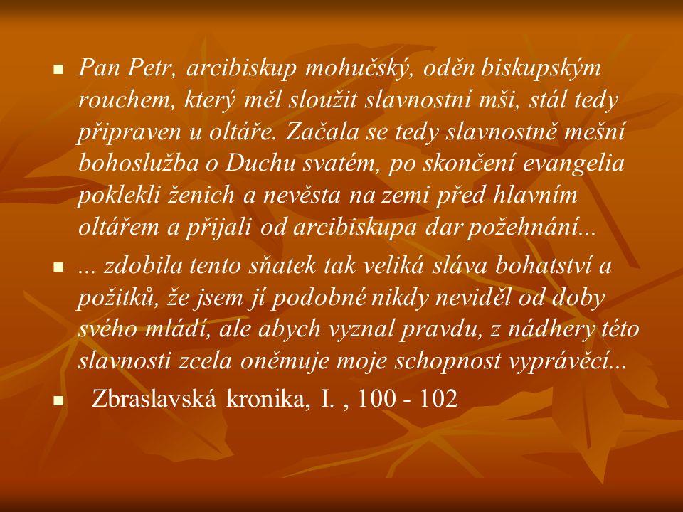 Pan Petr, arcibiskup mohučský, oděn biskupským rouchem, který měl sloužit slavnostní mši, stál tedy připraven u oltáře. Začala se tedy slavnostně mešní bohoslužba o Duchu svatém, po skončení evangelia poklekli ženich a nevěsta na zemi před hlavním oltářem a přijali od arcibiskupa dar požehnání...