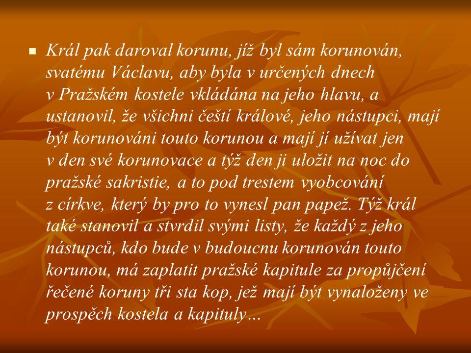Král pak daroval korunu, jíž byl sám korunován, svatému Václavu, aby byla v určených dnech v Pražském kostele vkládána na jeho hlavu, a ustanovil, že všichni čeští králové, jeho nástupci, mají být korunováni touto korunou a mají jí užívat jen v den své korunovace a týž den ji uložit na noc do pražské sakristie, a to pod trestem vyobcování z církve, který by pro to vynesl pan papež.