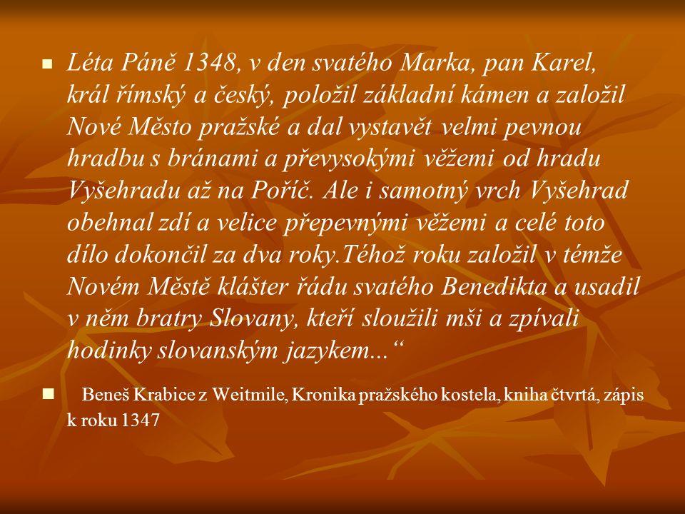 Léta Páně 1348, v den svatého Marka, pan Karel, král římský a český, položil základní kámen a založil Nové Město pražské a dal vystavět velmi pevnou hradbu s bránami a převysokými věžemi od hradu Vyšehradu až na Poříč. Ale i samotný vrch Vyšehrad obehnal zdí a velice přepevnými věžemi a celé toto dílo dokončil za dva roky.Téhož roku založil v témže Novém Městě klášter řádu svatého Benedikta a usadil v něm bratry Slovany, kteří sloužili mši a zpívali hodinky slovanským jazykem...