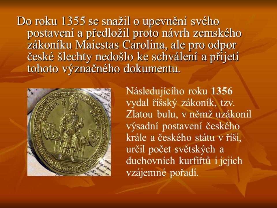 Do roku 1355 se snažil o upevnění svého postavení a předložil proto návrh zemského zákoníku Maiestas Carolina, ale pro odpor české šlechty nedošlo ke schválení a přijetí tohoto význačného dokumentu.