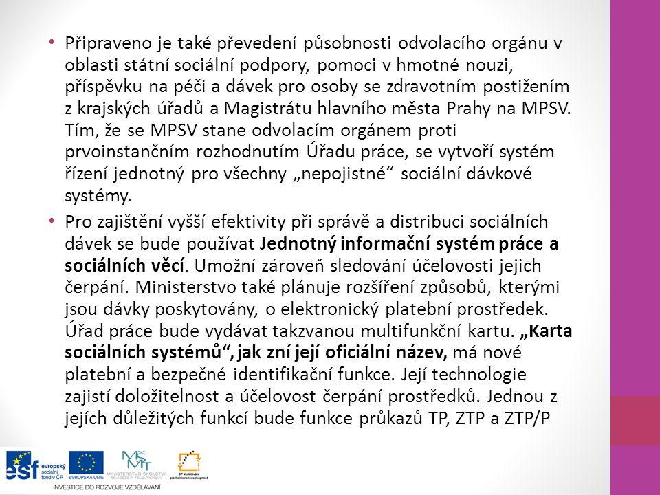 """Připraveno je také převedení působnosti odvolacího orgánu v oblasti státní sociální podpory, pomoci v hmotné nouzi, příspěvku na péči a dávek pro osoby se zdravotním postižením z krajských úřadů a Magistrátu hlavního města Prahy na MPSV. Tím, že se MPSV stane odvolacím orgánem proti prvoinstančním rozhodnutím Úřadu práce, se vytvoří systém řízení jednotný pro všechny """"nepojistné sociální dávkové systémy."""