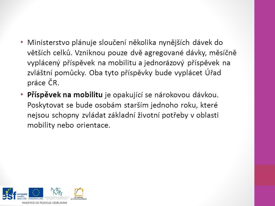 Ministerstvo plánuje sloučení několika nynějších dávek do větších celků. Vzniknou pouze dvě agregované dávky, měsíčně vyplácený příspěvek na mobilitu a jednorázový příspěvek na zvláštní pomůcky. Oba tyto příspěvky bude vyplácet Úřad práce ČR.
