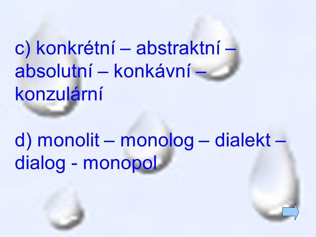 c) konkrétní – abstraktní – absolutní – konkávní – konzulární d) monolit – monolog – dialekt – dialog - monopol