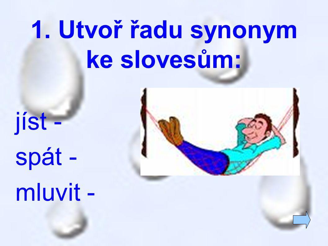 1. Utvoř řadu synonym ke slovesům: