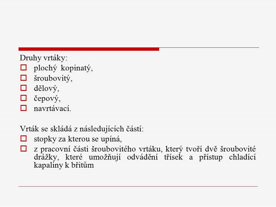 Druhy vrtáky: plochý kopinatý, šroubovitý, dělový, čepový, navrtávací. Vrták se skládá z následujících částí: