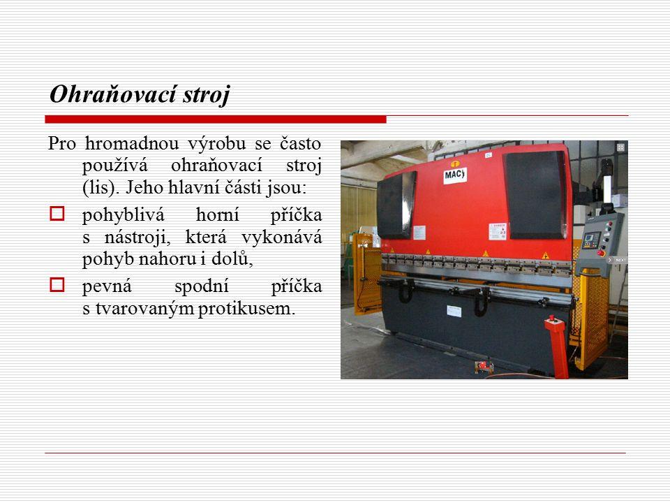 Ohraňovací stroj Pro hromadnou výrobu se často používá ohraňovací stroj (lis). Jeho hlavní části jsou:
